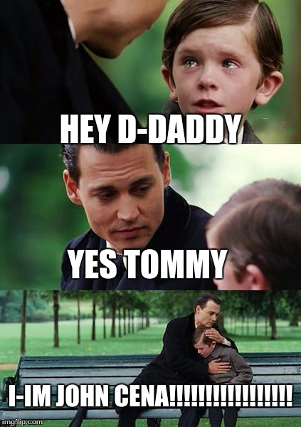 Finding Neverland | HEY D-DADDY YES TOMMY I-IM JOHN CENA!!!!!!!!!!!!!!!!! | image tagged in memes,finding neverland | made w/ Imgflip meme maker