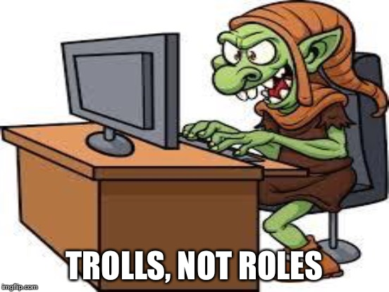 TROLLS, NOT ROLES | made w/ Imgflip meme maker