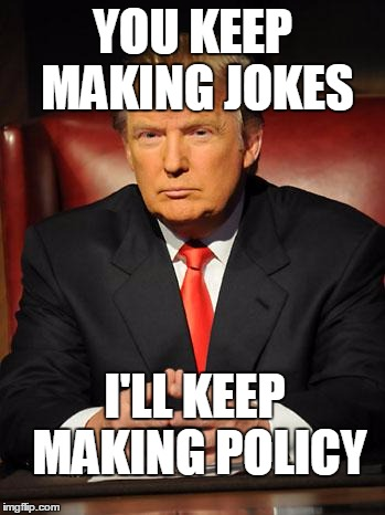 Trump's not joking | YOU KEEP MAKING JOKES I'LL KEEP MAKING POLICY | image tagged in serious trump,joke | made w/ Imgflip meme maker