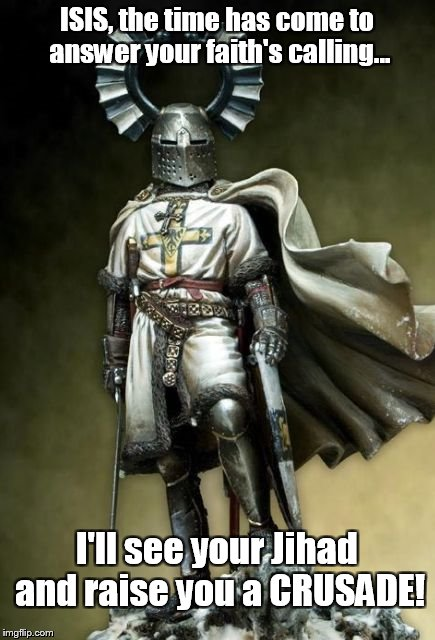Tuetonic Crusader | ISIS, the time has come to answer your faith's calling... I'll see your Jihad and raise you a CRUSADE! | image tagged in tueton crusader,crusades,crusader,knights,jihadist,isis | made w/ Imgflip meme maker