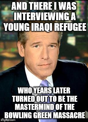 Brian Williams Was There 3 | AND THERE I WAS INTERVIEWING A YOUNG IRAQI REFUGEE WHO YEARS LATER TURNED OUT TO BE THE MASTERMIND OF THE BOWLING GREEN MASSACRE | image tagged in memes,brian williams was there 3 | made w/ Imgflip meme maker