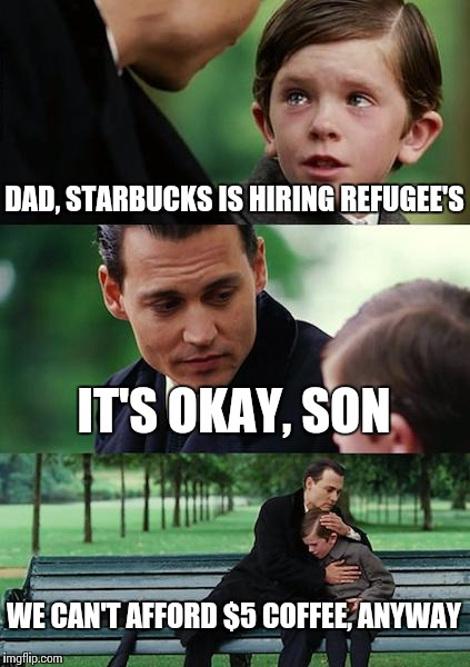 Guess I'll have to stick to not paying $5 for coffee, like I always have | DAD, STARBUCKS IS HIRING REFUGEE'S IT'S OKAY, SON WE CAN'T AFFORD $5 COFFEE, ANYWAY | image tagged in memes,finding neverland | made w/ Imgflip meme maker
