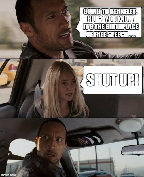 The Rock Driving Meme | GOING TO BERKELEY, HUH?  YOU KNOW IT'S THE BIRTHPLACE OF FREE SPEECH . . . SHUT UP! | image tagged in memes,the rock driving | made w/ Imgflip meme maker