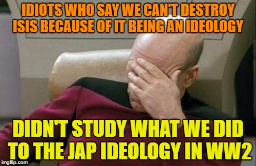 Captain Picard Facepalm Meme | IDIOTS WHO SAY WE CAN'T DESTROY ISIS BECAUSE OF IT BEING AN IDEOLOGY DIDN'T STUDY WHAT WE DID TO THE JAP IDEOLOGY IN WW2 | image tagged in memes,captain picard facepalm | made w/ Imgflip meme maker
