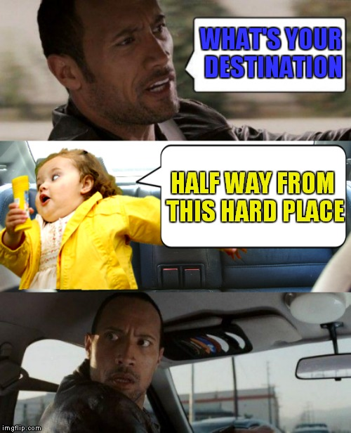 Stuck between something maybe... | WHAT'S YOUR DESTINATION HALF WAY FROM THIS HARD PLACE | image tagged in the rock driving,girl running | made w/ Imgflip meme maker