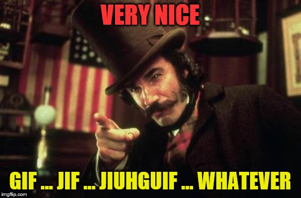 Gangs of new york Butcher | VERY NICE GIF ... JIF ... JIUHGUIF ... WHATEVER | image tagged in gangs of new york butcher | made w/ Imgflip meme maker