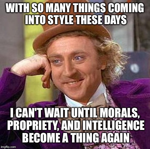 Creepy Condescending Wonka Meme | WITH SO MANY THINGS COMING INTO STYLE THESE DAYS I CAN'T WAIT UNTIL MORALS, PROPRIETY, AND INTELLIGENCE BECOME A THING AGAIN | image tagged in memes,creepy condescending wonka | made w/ Imgflip meme maker