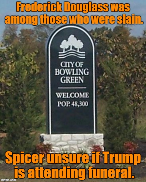 Bowling Green | Frederick Douglass was among those who were slain. Spicer unsure if Trump is attending funeral. | image tagged in bowling green | made w/ Imgflip meme maker