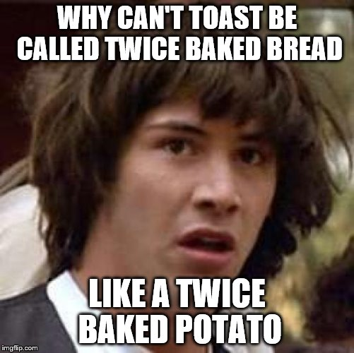 Conspiracy Keanu Meme | WHY CAN'T TOAST BE CALLED TWICE BAKED BREAD LIKE A TWICE BAKED POTATO | image tagged in memes,conspiracy keanu | made w/ Imgflip meme maker