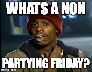 Y'all Got Any More Of That Meme | WHATS A NON PARTYING FRIDAY? | image tagged in memes,yall got any more of | made w/ Imgflip meme maker