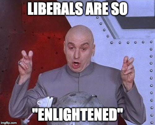 "Yeah....enlightened....  | LIBERALS ARE SO ""ENLIGHTENED"" 
