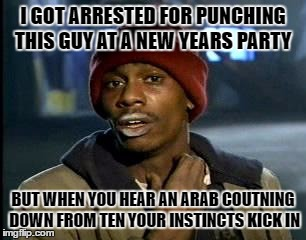 Y'all Got Any More Of That Meme | I GOT ARRESTED FOR PUNCHING THIS GUY AT A NEW YEARS PARTY BUT WHEN YOU HEAR AN ARAB COUTNING DOWN FROM TEN YOUR INSTINCTS KICK IN | image tagged in memes,yall got any more of,arab,dank memes,racism,dank | made w/ Imgflip meme maker