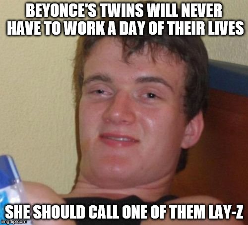 10 Guy Meme | BEYONCE'S TWINS WILL NEVER HAVE TO WORK A DAY OF THEIR LIVES SHE SHOULD CALL ONE OF THEM LAY-Z | image tagged in memes,10 guy | made w/ Imgflip meme maker