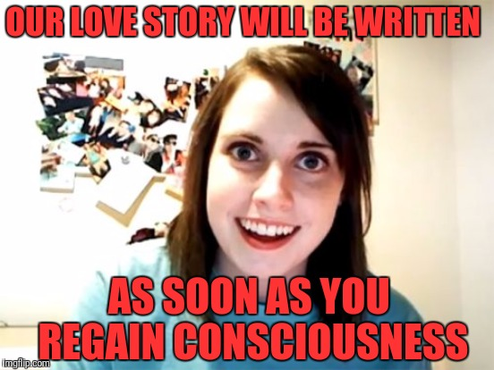 OUR LOVE STORY WILL BE WRITTEN AS SOON AS YOU REGAIN CONSCIOUSNESS | made w/ Imgflip meme maker