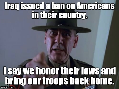 1ayvnh.jpg  | Iraq issued a ban on Americans in their country. I say we honor their laws and bring our troops back home. | image tagged in 1ayvnhjpg | made w/ Imgflip meme maker