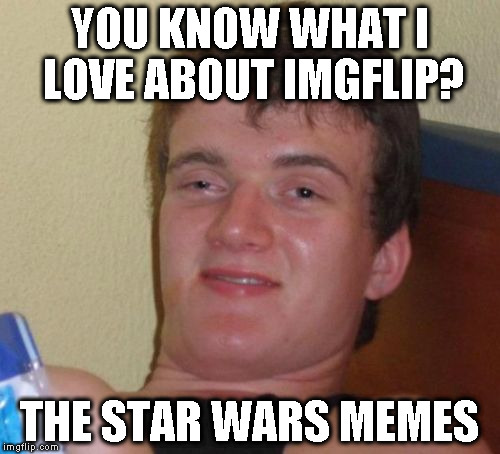 I make a bunch of political memes though :{P | YOU KNOW WHAT I LOVE ABOUT IMGFLIP? THE STAR WARS MEMES | image tagged in memes,10 guy,star wars memes,disney killed star wars,star wars kills disney,the farce awakens | made w/ Imgflip meme maker