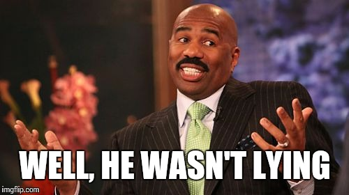 WELL, HE WASN'T LYING | image tagged in memes,steve harvey | made w/ Imgflip meme maker
