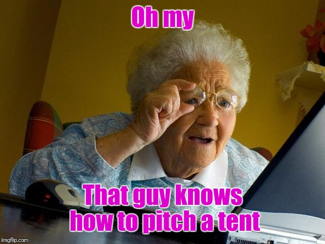 Grandma Finds The Internet Meme | Oh my That guy knows how to pitch a tent | image tagged in memes,grandma finds the internet | made w/ Imgflip meme maker