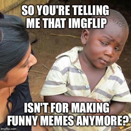 Third World Skeptical Kid Meme | SO YOU'RE TELLING ME THAT IMGFLIP ISN'T FOR MAKING FUNNY MEMES ANYMORE? | image tagged in memes,third world skeptical kid | made w/ Imgflip meme maker