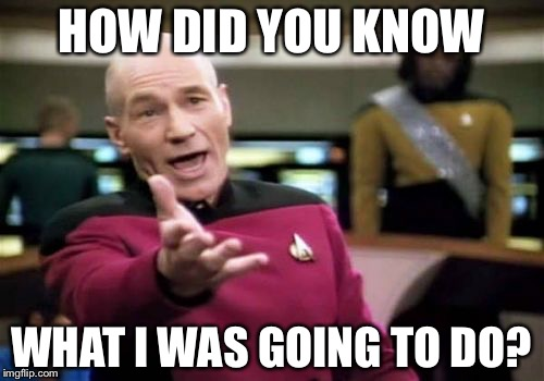 Picard Wtf Meme | HOW DID YOU KNOW WHAT I WAS GOING TO DO? | image tagged in memes,picard wtf | made w/ Imgflip meme maker