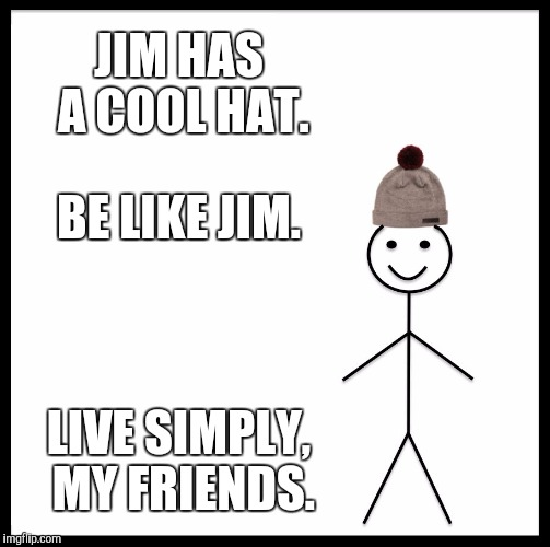 Be Like Bill Meme | JIM HAS A COOL HAT. BE LIKE JIM. LIVE SIMPLY, MY FRIENDS. | image tagged in memes,be like bill | made w/ Imgflip meme maker