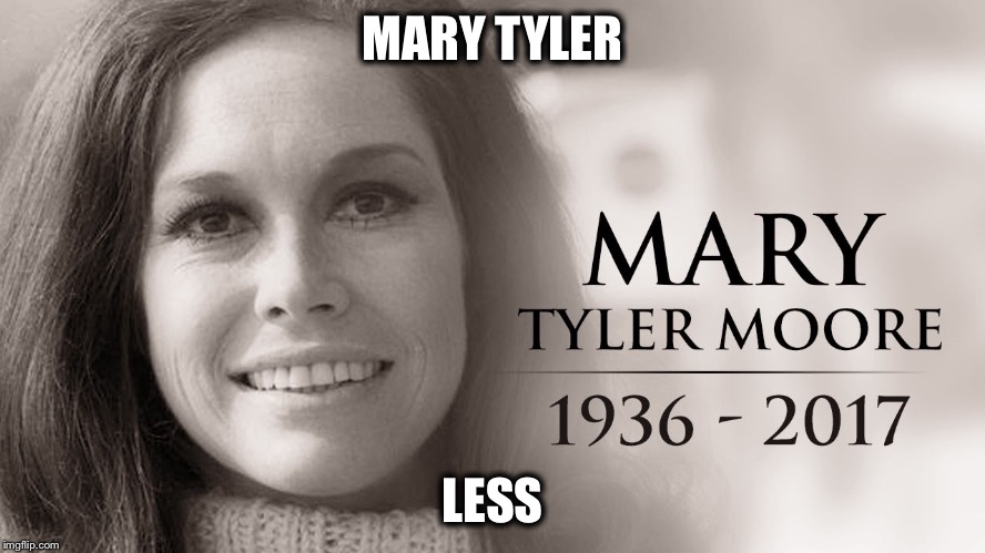 Mary Tyler Moore | MARY TYLER LESS | image tagged in memes,funny memes,dead celebrities,mary tyler moore,fucked up | made w/ Imgflip meme maker