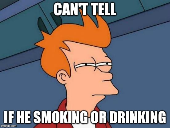 CAN'T TELL IF HE SMOKING OR DRINKING | image tagged in memes,futurama fry | made w/ Imgflip meme maker
