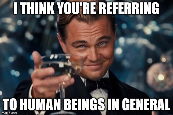 Leonardo Dicaprio Cheers Meme | I THINK YOU'RE REFERRING TO HUMAN BEINGS IN GENERAL | image tagged in memes,leonardo dicaprio cheers | made w/ Imgflip meme maker
