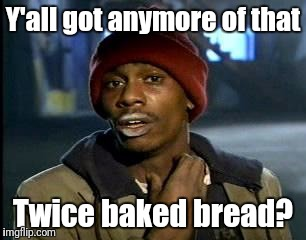 Y'all Got Any More Of That Meme | Y'all got anymore of that Twice baked bread? | image tagged in memes,yall got any more of | made w/ Imgflip meme maker