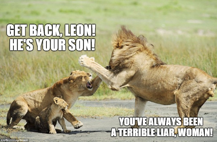 GET BACK, LEON! HE'S YOUR SON! YOU'VE ALWAYS BEEN A TERRIBLE LIAR, WOMAN! | made w/ Imgflip meme maker