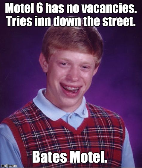 Bad Luck Brian Meme | Motel 6 has no vacancies. Tries inn down the street. Bates Motel. | image tagged in memes,bad luck brian | made w/ Imgflip meme maker