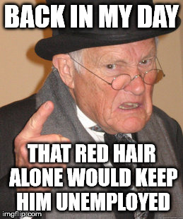 Back In My Day Meme | BACK IN MY DAY THAT RED HAIR ALONE WOULD KEEP HIM UNEMPLOYED | image tagged in memes,back in my day | made w/ Imgflip meme maker