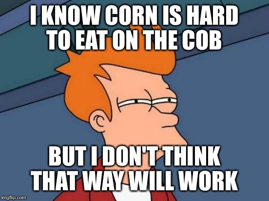 Futurama Fry Meme | I KNOW CORN IS HARD TO EAT ON THE COB BUT I DON'T THINK THAT WAY WILL WORK | image tagged in memes,futurama fry | made w/ Imgflip meme maker