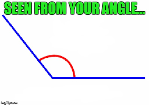 SEEN FROM YOUR ANGLE... | made w/ Imgflip meme maker