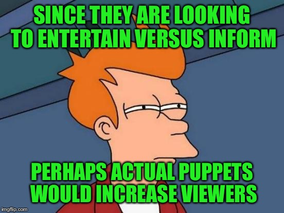 Futurama Fry Meme | SINCE THEY ARE LOOKING TO ENTERTAIN VERSUS INFORM PERHAPS ACTUAL PUPPETS WOULD INCREASE VIEWERS | image tagged in memes,futurama fry | made w/ Imgflip meme maker