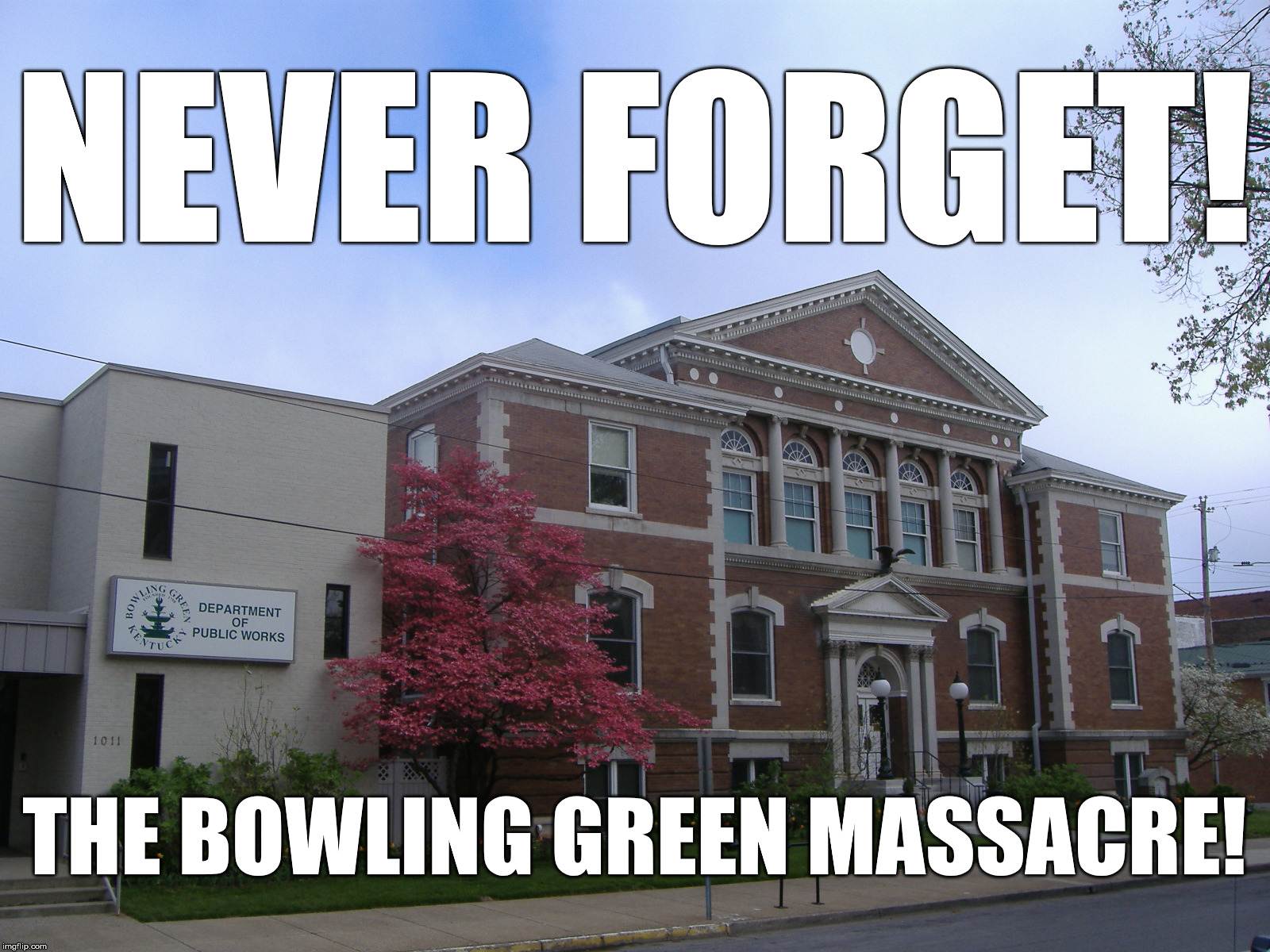 NEVER FORGET! THE BOWLING GREEN MASSACRE! | image tagged in bowling green,kentucky | made w/ Imgflip meme maker
