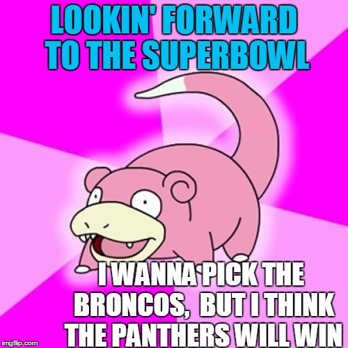 Slowpoke Meme | LOOKIN' FORWARD TO THE SUPERBOWL I WANNA PICK THE BRONCOS,  BUT I THINK THE PANTHERS WILL WIN | image tagged in memes,slowpoke | made w/ Imgflip meme maker