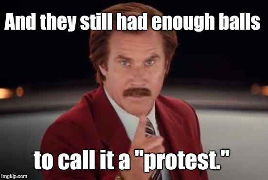 "Burgundy | And they still had enough balls to call it a ""protest."" 