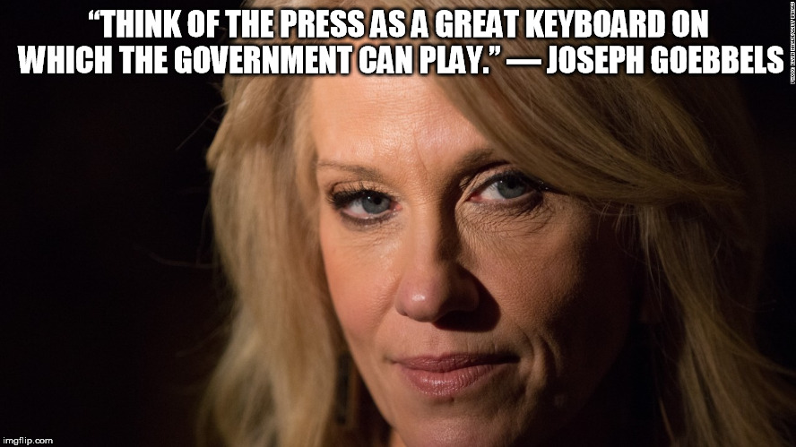 "kellyanne | ""THINK OF THE PRESS AS A GREAT KEYBOARDON WHICH THE GOVERNMENT CAN PLAY.""― JOSEPH GOEBBELS 