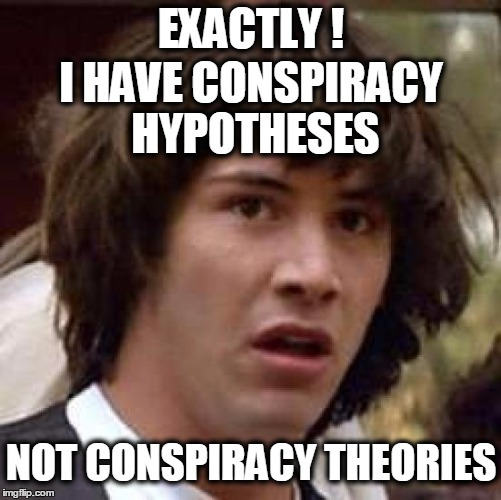 Conspiracy Keanu Meme | EXACTLY ! I HAVE CONSPIRACY HYPOTHESES NOT CONSPIRACY THEORIES | image tagged in memes,conspiracy keanu | made w/ Imgflip meme maker