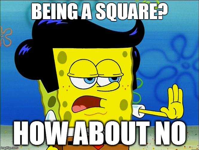 BEING A SQUARE? HOW ABOUT NO | made w/ Imgflip meme maker