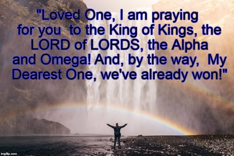 """Loved One, I am praying for you  to the King of Kings, the LORD of LORDS, the Alpha and Omega! And, by the way,  My Dearest One, we've alre 