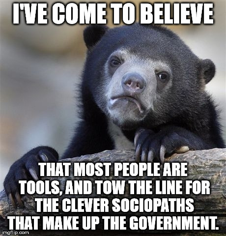 Confession Bear Meme | I'VE COME TO BELIEVE THAT MOST PEOPLE ARE TOOLS, AND TOW THE LINE FOR THE CLEVER SOCIOPATHS THAT MAKE UP THE GOVERNMENT. | image tagged in memes,confession bear | made w/ Imgflip meme maker