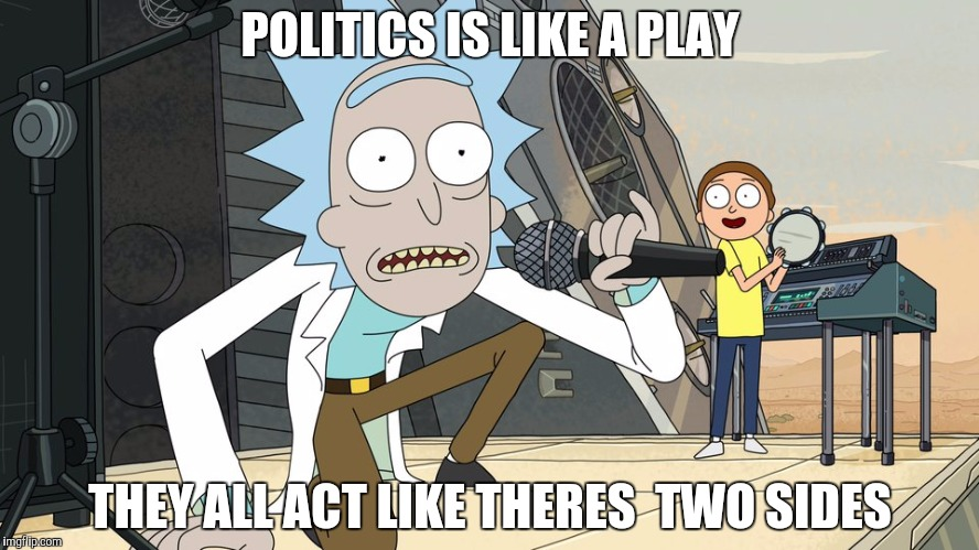 Schwifty opan | POLITICS IS LIKE A PLAY THEY ALL ACT LIKE THERES  TWO SIDES | image tagged in schwifty opan | made w/ Imgflip meme maker
