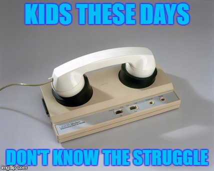 KIDS THESE DAYS DON'T KNOW THE STRUGGLE | image tagged in modem days | made w/ Imgflip meme maker