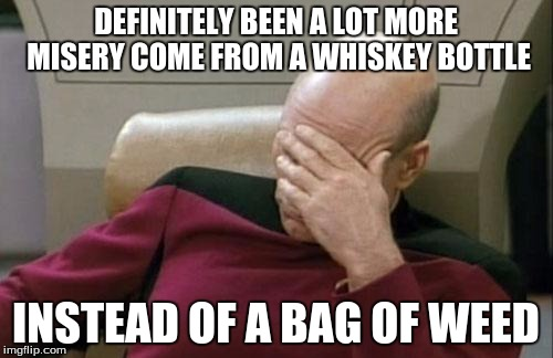 Captain Picard Facepalm Meme | DEFINITELY BEEN A LOT MORE MISERY COME FROM A WHISKEY BOTTLE INSTEAD OF A BAG OF WEED | image tagged in memes,captain picard facepalm | made w/ Imgflip meme maker