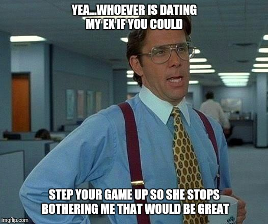 That Would Be Great Meme | YEA...WHOEVER IS DATING MY EX IF YOU COULD STEP YOUR GAME UP SO SHE STOPS BOTHERING ME THAT WOULD BE GREAT | image tagged in memes,that would be great | made w/ Imgflip meme maker