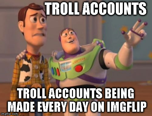 X, X Everywhere Meme | TROLL ACCOUNTS TROLL ACCOUNTS BEING MADE EVERY DAY ON IMGFLIP | image tagged in memes,x,x everywhere,x x everywhere | made w/ Imgflip meme maker