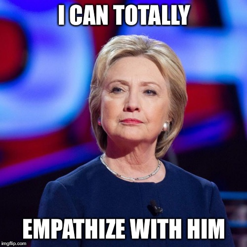 Lying Hillary Clinton | I CAN TOTALLY EMPATHIZE WITH HIM | image tagged in lying hillary clinton | made w/ Imgflip meme maker