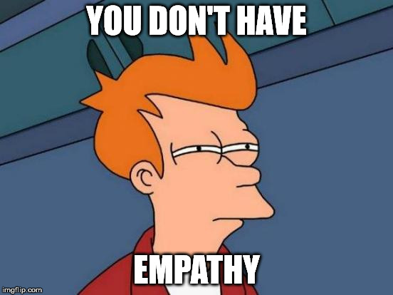 Futurama Fry Meme | YOU DON'T HAVE EMPATHY | image tagged in memes,futurama fry | made w/ Imgflip meme maker